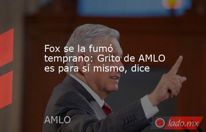 Fox se la fumó temprano: Grito de AMLO es para sí mismo, dice. Noticias en tiempo real