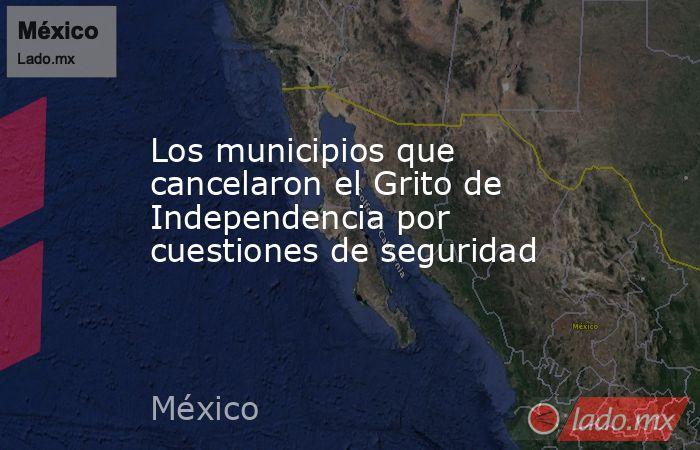 Los municipios que cancelaron el Grito de Independencia por cuestiones de seguridad. Noticias en tiempo real