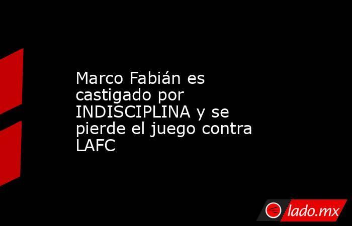 Marco Fabián es castigado por INDISCIPLINA y se pierde el juego contra LAFC . Noticias en tiempo real