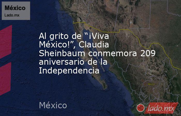 """Al grito de """"¡Viva México!"""", Claudia Sheinbaum conmemora 209 aniversario de la Independencia. Noticias en tiempo real"""