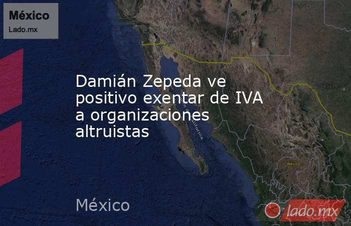 Damián Zepeda ve positivo exentar de IVA a organizaciones altruistas. Noticias en tiempo real