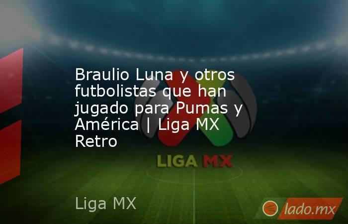 Braulio Luna y otros futbolistas que han jugado para Pumas y América   Liga MX Retro. Noticias en tiempo real