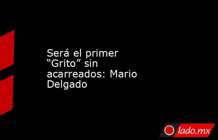 """Será el primer """"Grito"""" sin acarreados: Mario Delgado. Noticias en tiempo real"""
