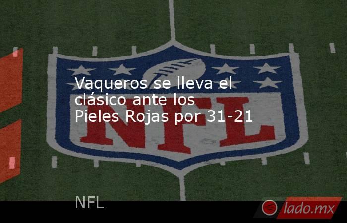 Vaqueros se lleva el clásico ante los Pieles Rojas por 31-21. Noticias en tiempo real