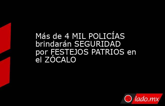 Más de 4 MIL POLICÍAS brindarán SEGURIDAD por FESTEJOS PATRIOS en el ZÓCALO. Noticias en tiempo real