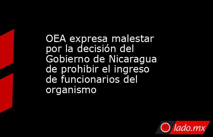 OEA expresa malestar por la decisión del Gobierno de Nicaragua de prohibir el ingreso de funcionarios del organismo. Noticias en tiempo real