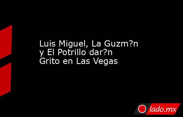 Luis Miguel, La Guzm?n y El Potrillo dar?n Grito en Las Vegas. Noticias en tiempo real