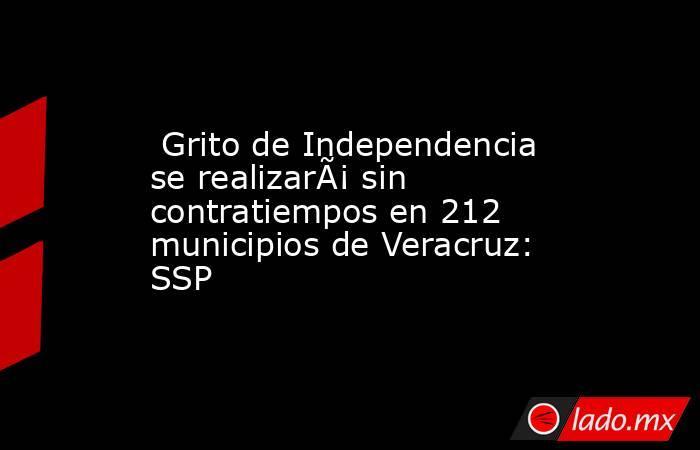 Grito de Independencia se realizará sin contratiempos en 212 municipios de Veracruz: SSP. Noticias en tiempo real