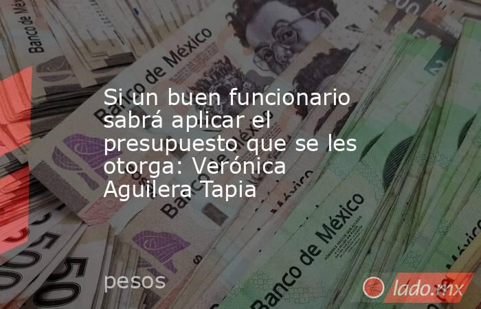 Si un buen funcionario sabrá aplicar el presupuesto que se les otorga: Verónica Aguilera Tapia. Noticias en tiempo real