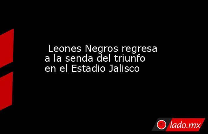Leones Negros regresa a la senda del triunfo en el Estadio Jalisco. Noticias en tiempo real