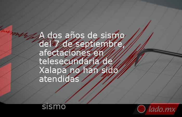 A dos años de sismo del 7 de septiembre, afectaciones en telesecundaria de Xalapa no han sido atendidas. Noticias en tiempo real