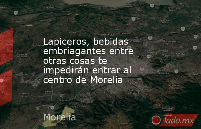 Lapiceros, bebidas embriagantes entre otras cosas te impedirán entrar al centro de Morelia. Noticias en tiempo real
