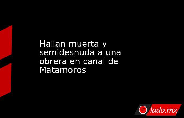 Hallan muerta y semidesnuda a una obrera en canal de Matamoros. Noticias en tiempo real