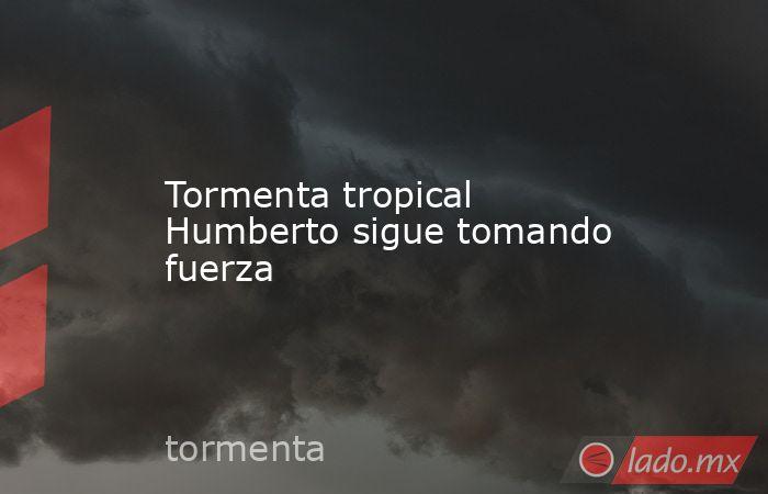 Tormenta tropical Humberto sigue tomando fuerza. Noticias en tiempo real