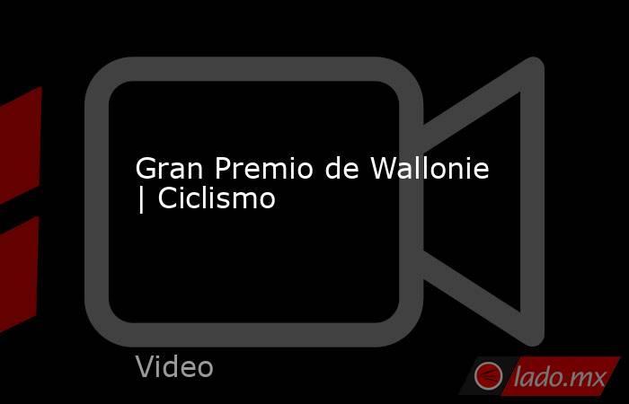 Gran Premio de Wallonie | Ciclismo. Noticias en tiempo real