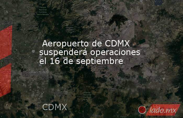 Aeropuerto de CDMX suspenderá operaciones el 16 de septiembre. Noticias en tiempo real