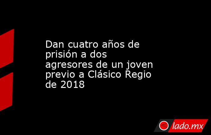 Dan cuatro años de prisión a dos agresores de un joven previo a Clásico Regio de 2018. Noticias en tiempo real