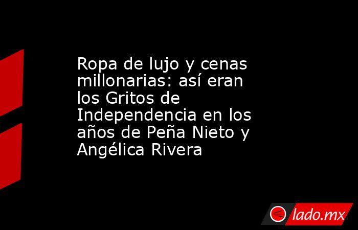 Ropa de lujo y cenas millonarias: así eran los Gritos de Independencia en los años de Peña Nieto y Angélica Rivera. Noticias en tiempo real
