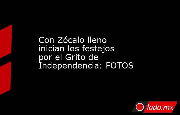 Con Zócalo lleno inician los festejos por el Grito de Independencia: FOTOS. Noticias en tiempo real