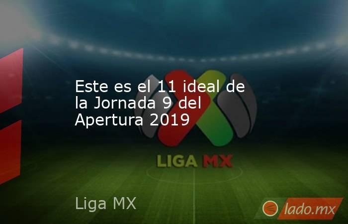 Este es el 11 ideal de la Jornada 9 del Apertura 2019. Noticias en tiempo real