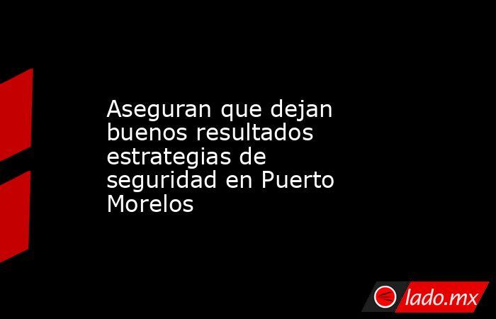 Aseguran que dejan buenos resultados estrategias de seguridad en Puerto Morelos. Noticias en tiempo real