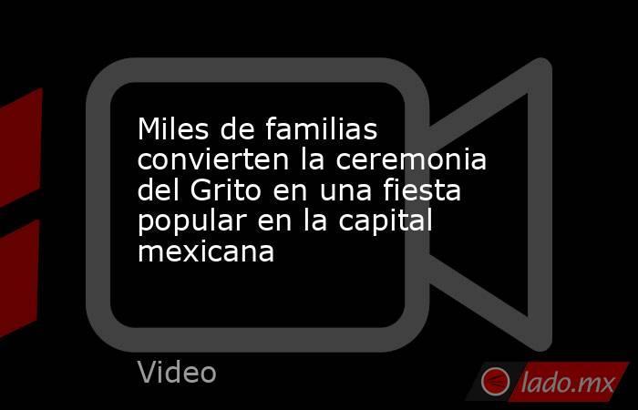Miles de familias convierten la ceremonia del Grito en una fiesta popular en la capital mexicana. Noticias en tiempo real