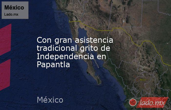 Con gran asistencia tradicional grito de Independencia en Papantla. Noticias en tiempo real