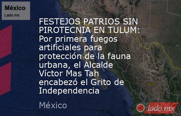 FESTEJOS PATRIOS SIN PIROTECNIA EN TULUM: Por primera fuegos artificiales para protección de la fauna urbana, el Alcalde Víctor Mas Tah encabezó el Grito de Independencia. Noticias en tiempo real