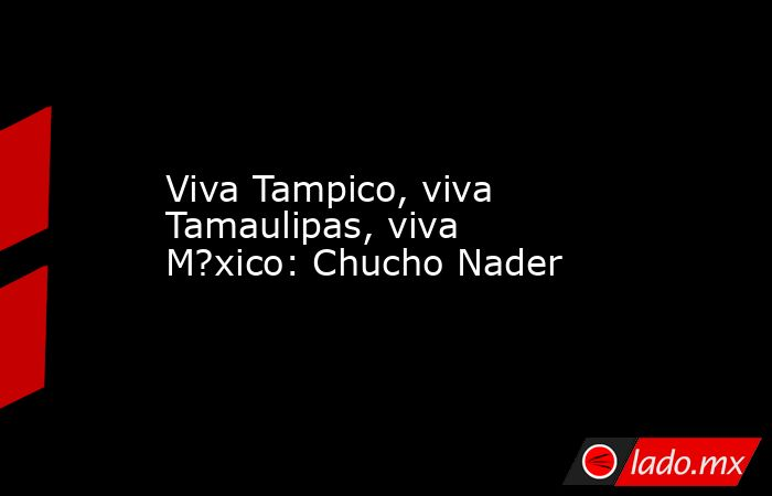 Viva Tampico, viva Tamaulipas, viva M?xico: Chucho Nader. Noticias en tiempo real