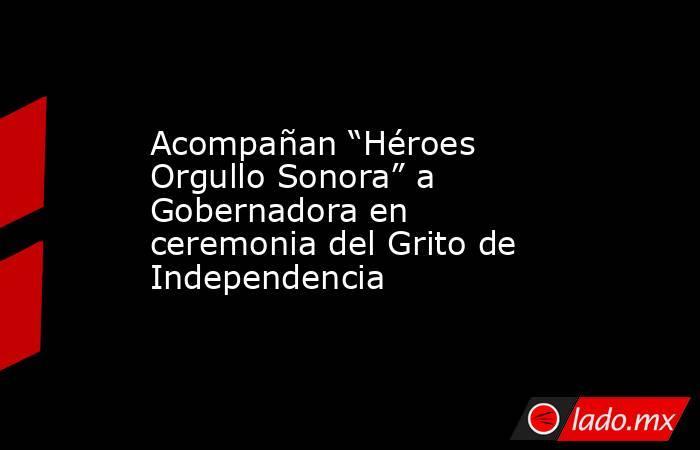 """Acompañan """"Héroes Orgullo Sonora"""" a Gobernadora en ceremonia del Grito de Independencia. Noticias en tiempo real"""