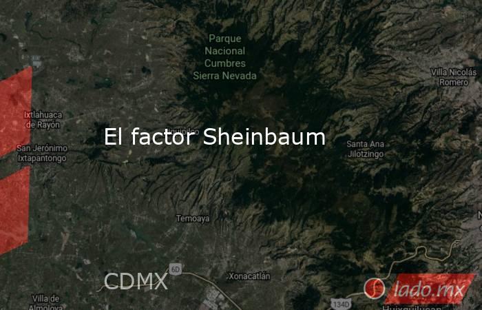 El factor Sheinbaum. Noticias en tiempo real