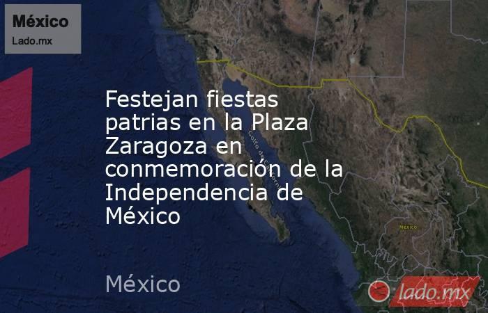 Festejan fiestas patrias en la Plaza Zaragoza en conmemoración de la Independencia de México. Noticias en tiempo real