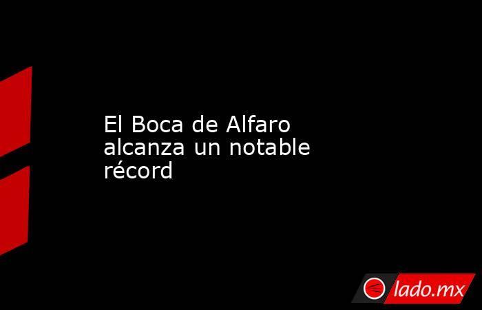 El Boca de Alfaro alcanza un notable récord. Noticias en tiempo real