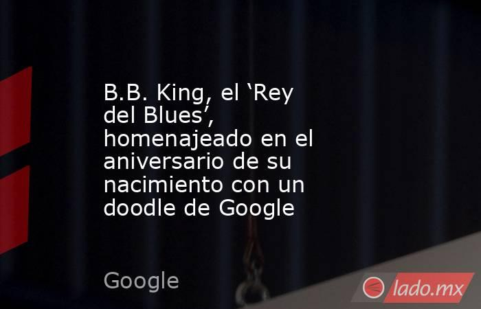 B.B. King, el 'Rey del Blues', homenajeado en el aniversario de su nacimiento con un doodle de Google. Noticias en tiempo real