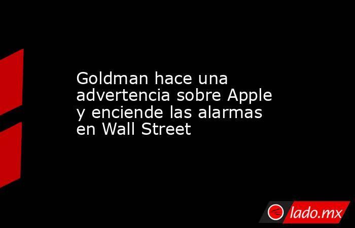 Goldman hace una advertencia sobre Apple y enciende las alarmas en Wall Street. Noticias en tiempo real