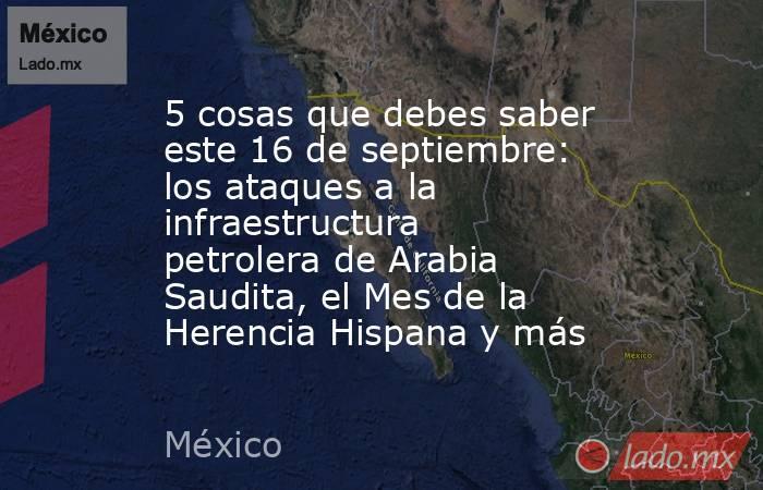 5 cosas que debes saber este 16 de septiembre: los ataques a la infraestructura petrolera de Arabia Saudita, el Mes de la Herencia Hispana y más. Noticias en tiempo real
