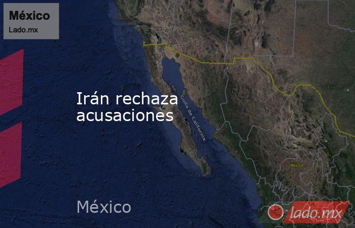 Irán rechaza acusaciones. Noticias en tiempo real