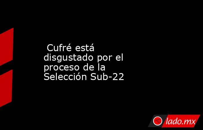 Cufré está disgustado por el proceso de la Selección Sub-22. Noticias en tiempo real