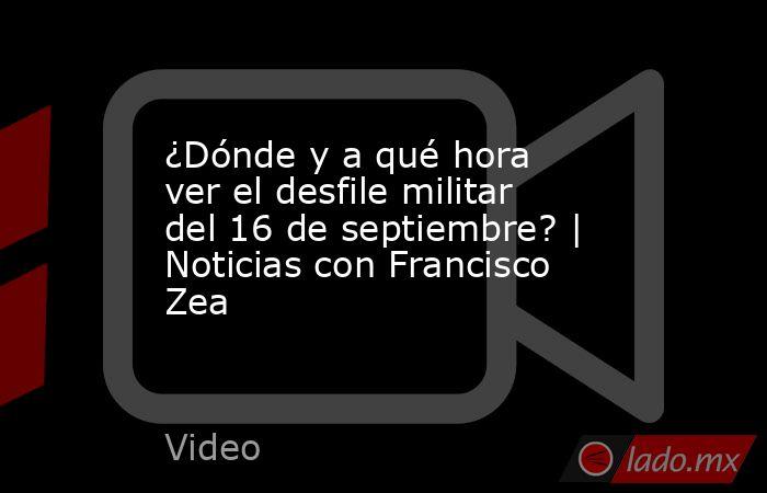 ¿Dónde y a qué hora ver el desfile militar del 16 de septiembre?   Noticias con Francisco Zea. Noticias en tiempo real