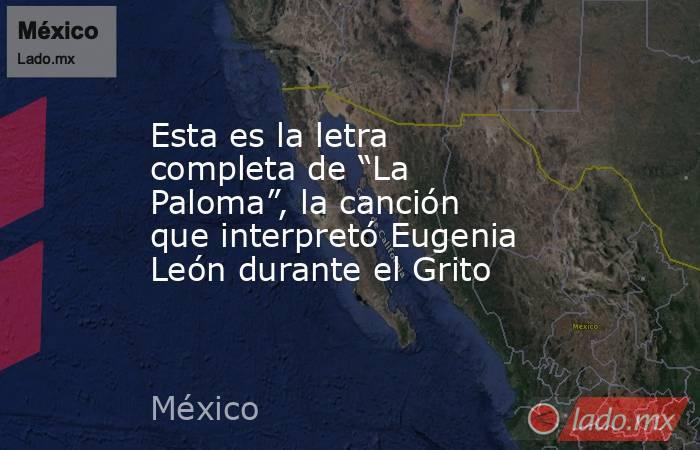 """Esta es la letra completa de """"La Paloma"""", la canción que interpretó Eugenia León durante el Grito. Noticias en tiempo real"""