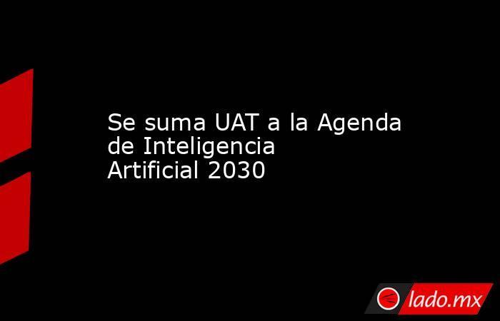 Se suma UAT a la Agenda de Inteligencia Artificial 2030. Noticias en tiempo real