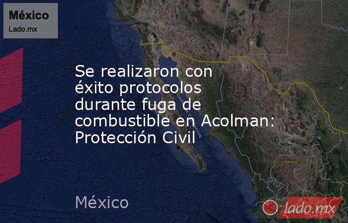 Se realizaron con éxito protocolos durante fuga de combustible en Acolman: Protección Civil. Noticias en tiempo real