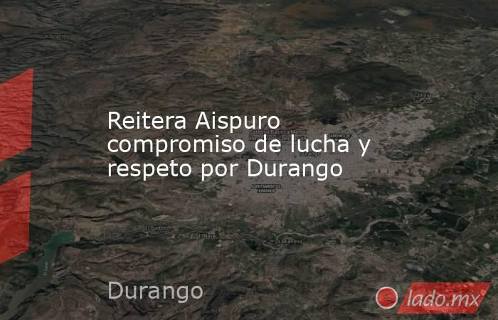 Reitera Aispuro compromiso de lucha y respeto por Durango . Noticias en tiempo real