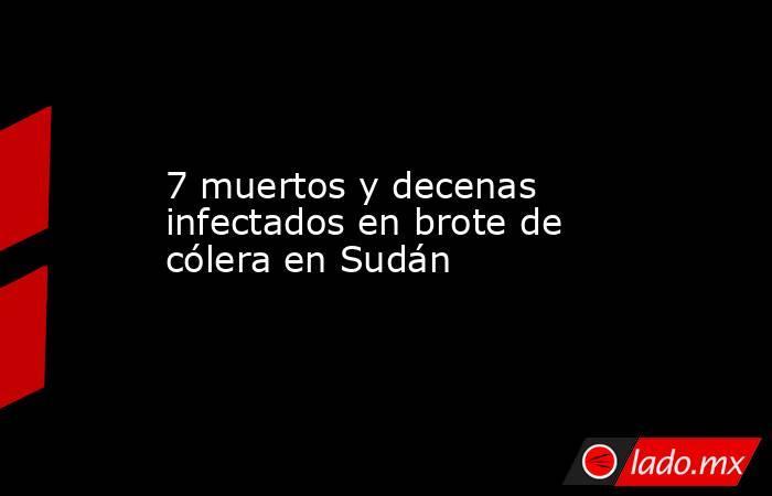 7 muertos y decenas infectados en brote de cólera en Sudán. Noticias en tiempo real