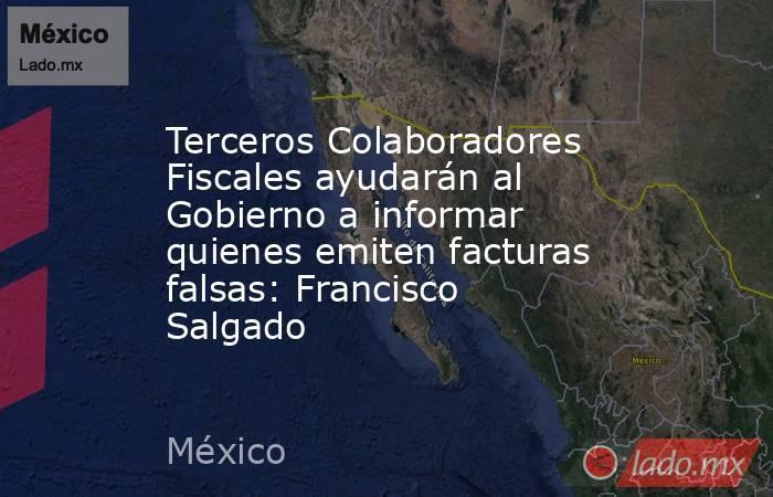 Terceros Colaboradores Fiscales ayudarán al Gobierno a informar quienes emiten facturas falsas: Francisco Salgado. Noticias en tiempo real