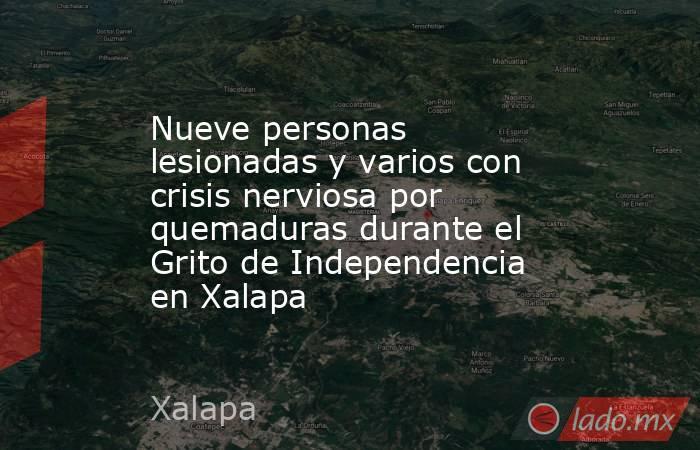 Nueve personas lesionadas y varios con crisis nerviosa por quemaduras durante el Grito de Independencia en Xalapa. Noticias en tiempo real