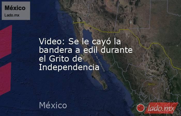 Video: Se le cayó la bandera a edil durante el Grito de Independencia. Noticias en tiempo real