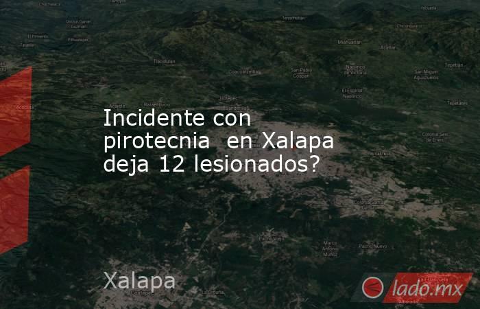 Incidente con pirotecnia  en Xalapa deja 12 lesionados?. Noticias en tiempo real