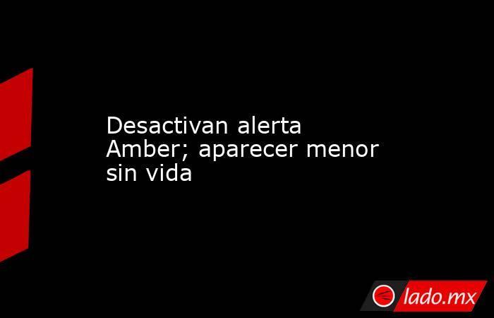 Desactivan alerta Amber; aparecer menor sin vida. Noticias en tiempo real