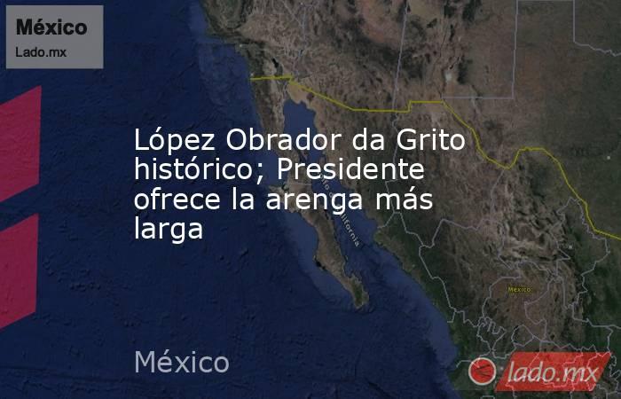 López Obrador da Grito histórico; Presidente ofrece la arenga más larga. Noticias en tiempo real